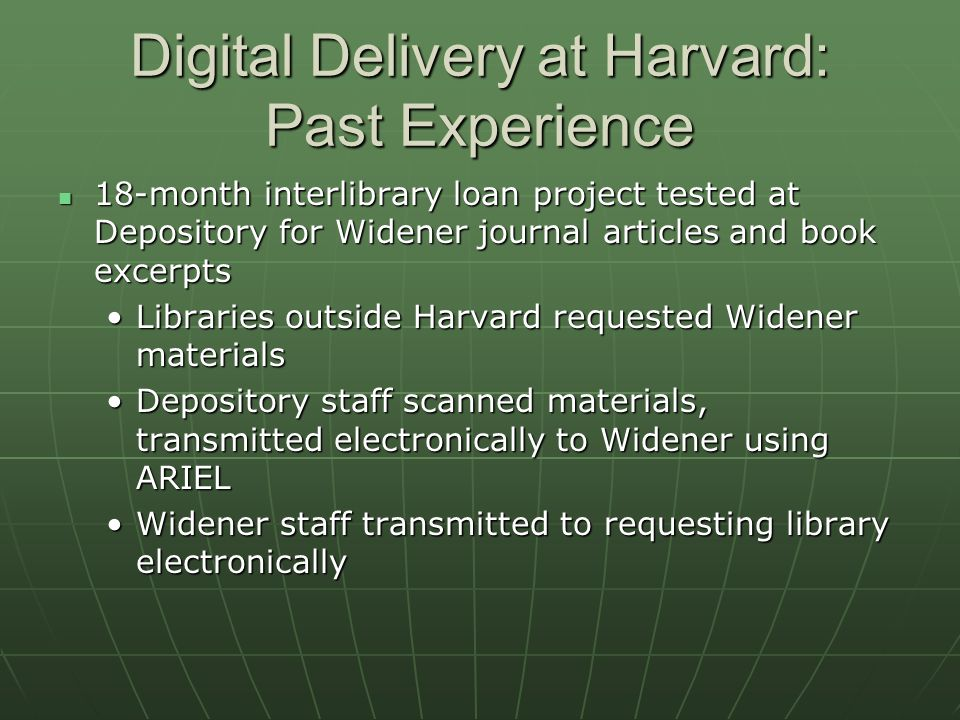 Digital Delivery at Harvard: Past Experience (cont'd.) Stats (subject to revision): Stats (subject to revision): For 2002, there were 10,959 images from 1,052 articles processed, including 53 book chaptersFor 2002, there were 10,959 images from 1,052 articles processed, including 53 book chapters For 2003, there were 3,206 images scanned from 278 articlesFor 2003, there were 3,206 images scanned from 278 articles Main constraint: Cost of full-time-equivalent labor Main constraint: Cost of full-time-equivalent labor Lack of student labor at depository makes costs considerably higherLack of student labor at depository makes costs considerably higher Union staff paid more compared to temporary staffUnion staff paid more compared to temporary staff