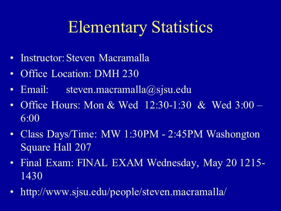 Elementary Statistics Instructor:Steven Macramalla Office Location:DMH 230 Email:steven.macramalla@sjsu.edu Office Hours: Mon & Wed 12:30-1:30 & Wed 3:00 – 6:00 Class Days/Time: W 6:00PM - 8:45PM DMH 147 Final Exam: FINAL EXAM Wednesday, May 20 1715- 1930 http://www.sjsu.edu/people/steven.macramalla/