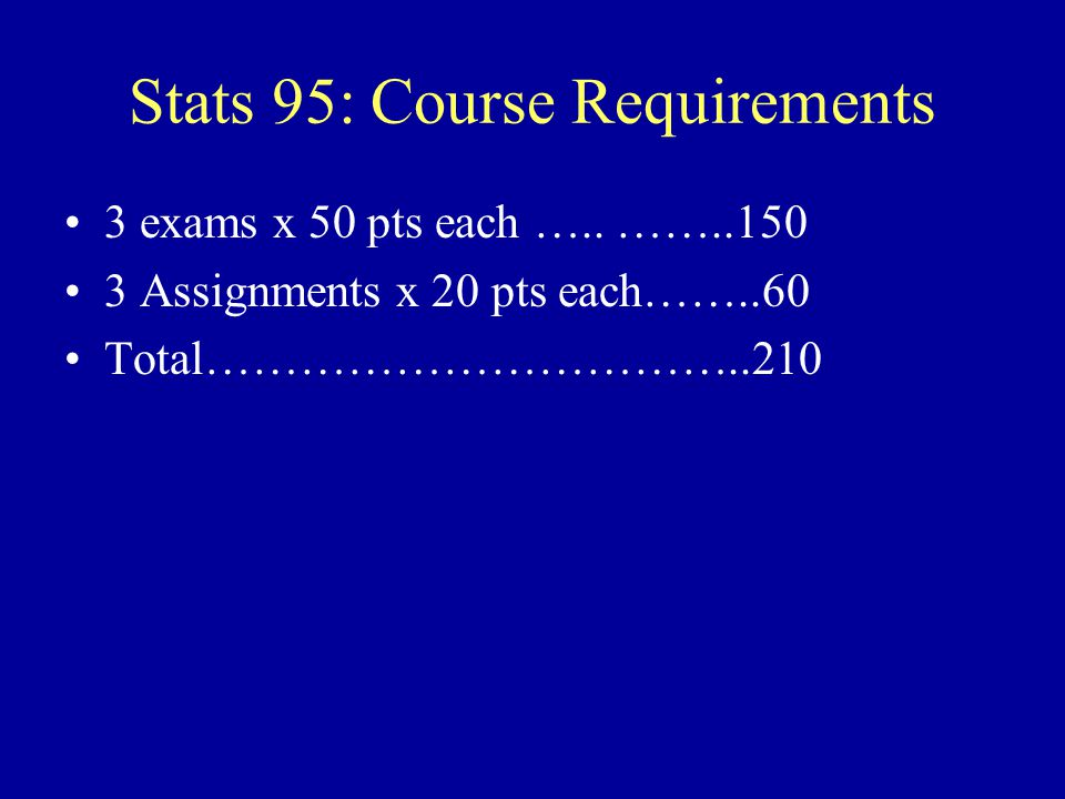 Stats 95: Course Requirements 2 in-class exams & Final –Exams will have conceptual multiple choice questions and applications to solve for which you need to show your work.