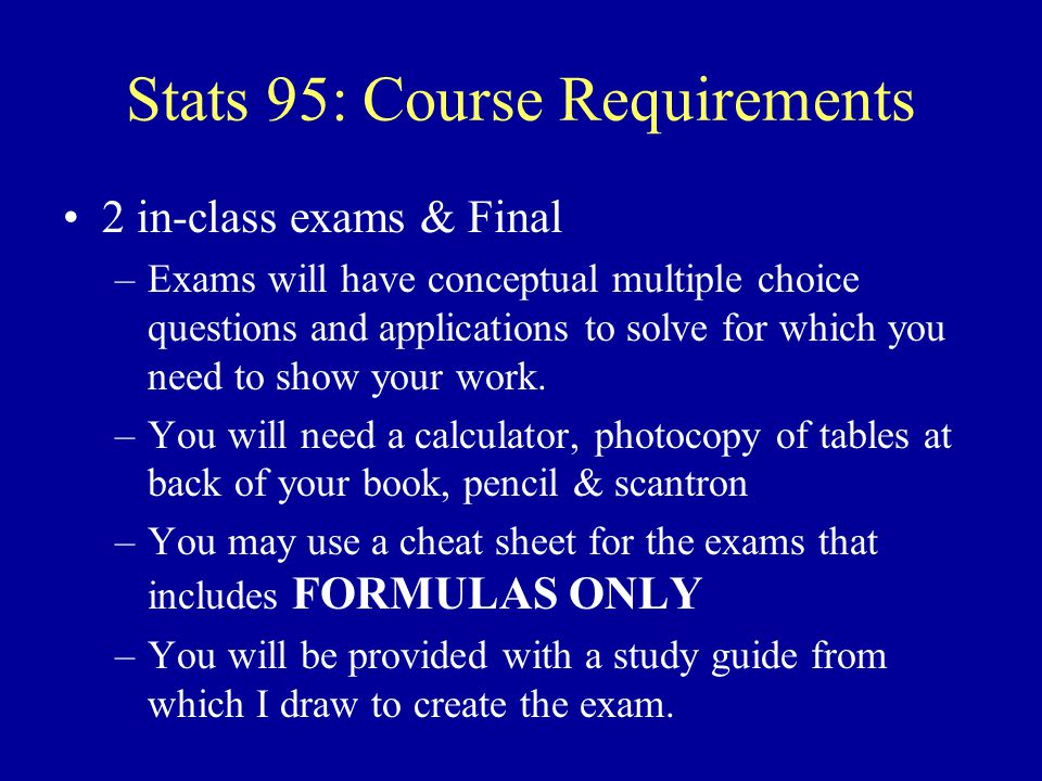 Stats 95: Course Requirements 3 Assignments –Access to Excel and SPSS for assignments –Due Dates: On Syllabus – Hybrid-Pass /No – Pass: scores of 20 10 0.