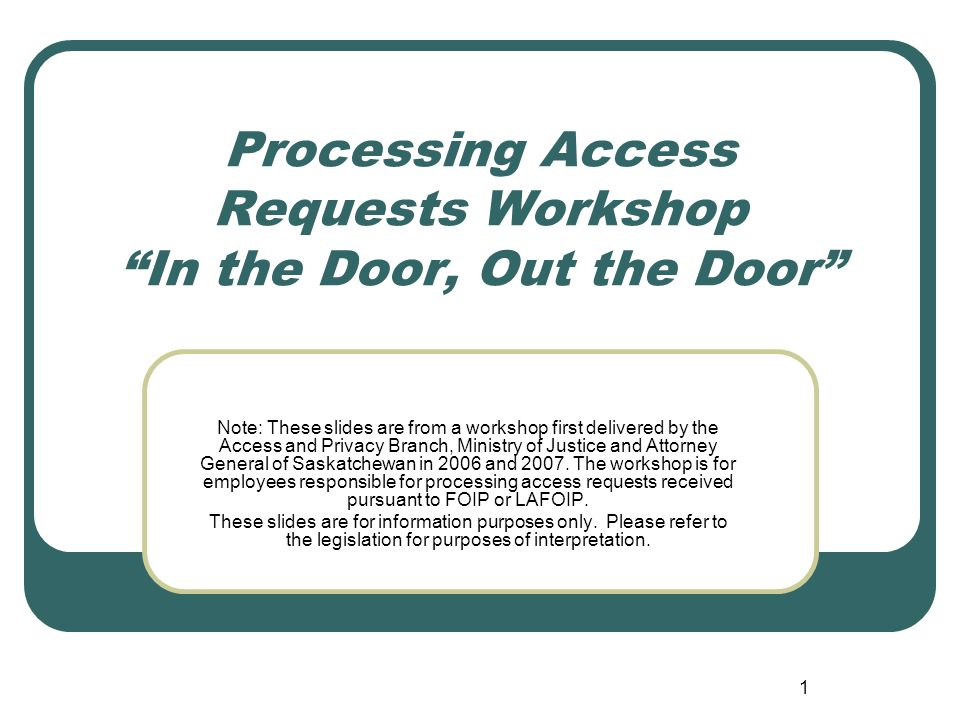 2 Please read first These slides are taken from an Access and Privacy Branch workshop targeted at access officials in government institutions and local authorities in Saskatchewan subject to The Freedom of Information and Protection of Privacy Act and The Local Authority Freedom of Information and Protection of Privacy Act.