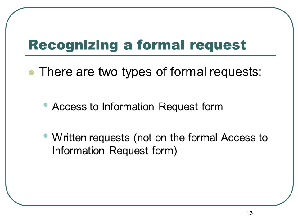 14 Recognizing a formal request - Access to Information Request Form Form A in the FOIP Regulations and Form A LAFOIP Regulations Application form asks for: contact information of applicant; public body request is directed to; name of the record; and details of the information being requested.