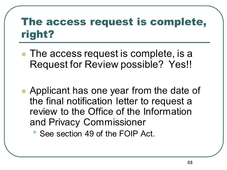 69 Grounds for Review to the Commissioner Grounds for review include: …an applicant is not satisfied with the decision of a head pursuant to section 7, 12 or 37. see section 49(1)(a) of FOIP Act …a head fails to respond to an application for access to a records within the required time. see section 49(1)(b) of FOIP Act …an applicant requests a correction of personal information pursuant to clause 32(1)(a) and the correction is not made. see section 49(1)(c)of FOIP Act There are also provisions to Request a Review when third party notification is necessary.