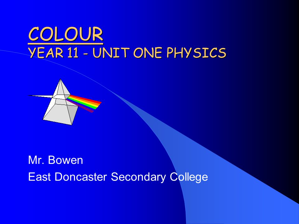 COLOUR YEAR 11 - UNIT ONE PHYSICS Mr. Bowen East Doncaster Secondary College