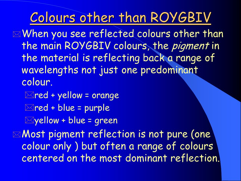 Colours other than ROYGBIV * When you see reflected colours other than the main ROYGBIV colours, the pigment in the material is reflecting back a range of wavelengths not just one predominant colour.