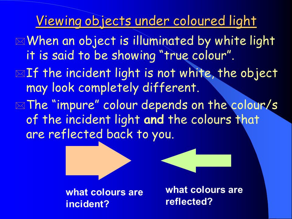 Viewing objects under coloured light * When an object is illuminated by white light it is said to be showing true colour .