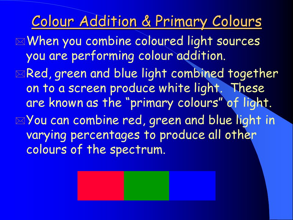 Colour Addition & Primary Colours * When you combine coloured light sources you are performing colour addition.