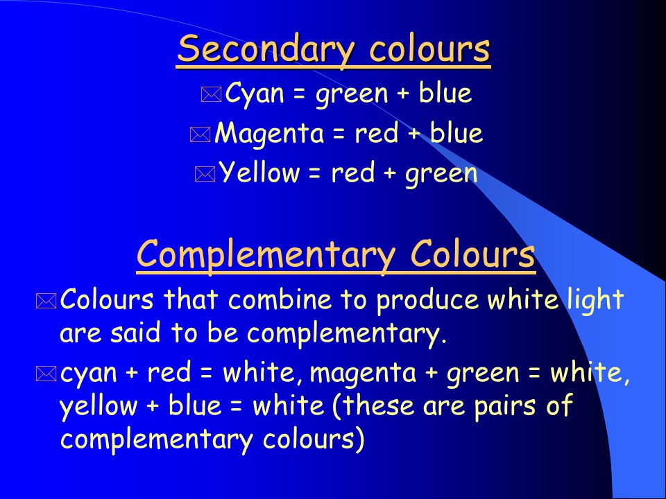 Secondary colours * Cyan = green + blue * Magenta = red + blue * Yellow = red + green Complementary Colours * Colours that combine to produce white light are said to be complementary.