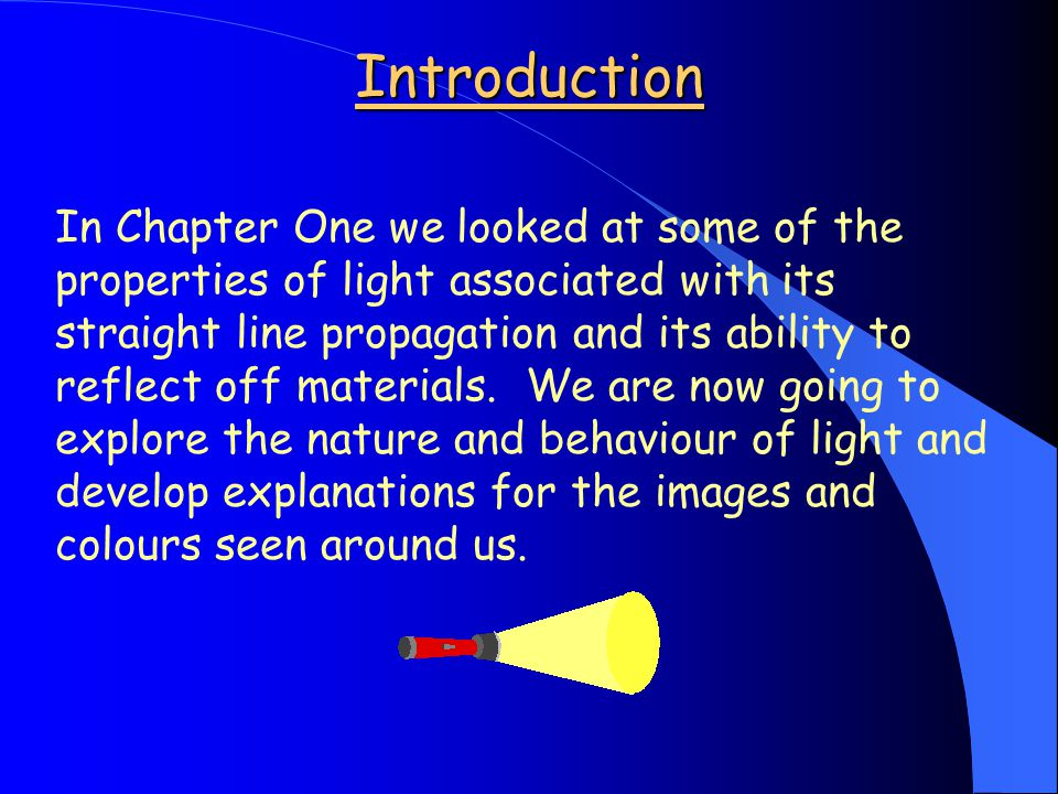 Introduction In Chapter One we looked at some of the properties of light associated with its straight line propagation and its ability to reflect off materials.