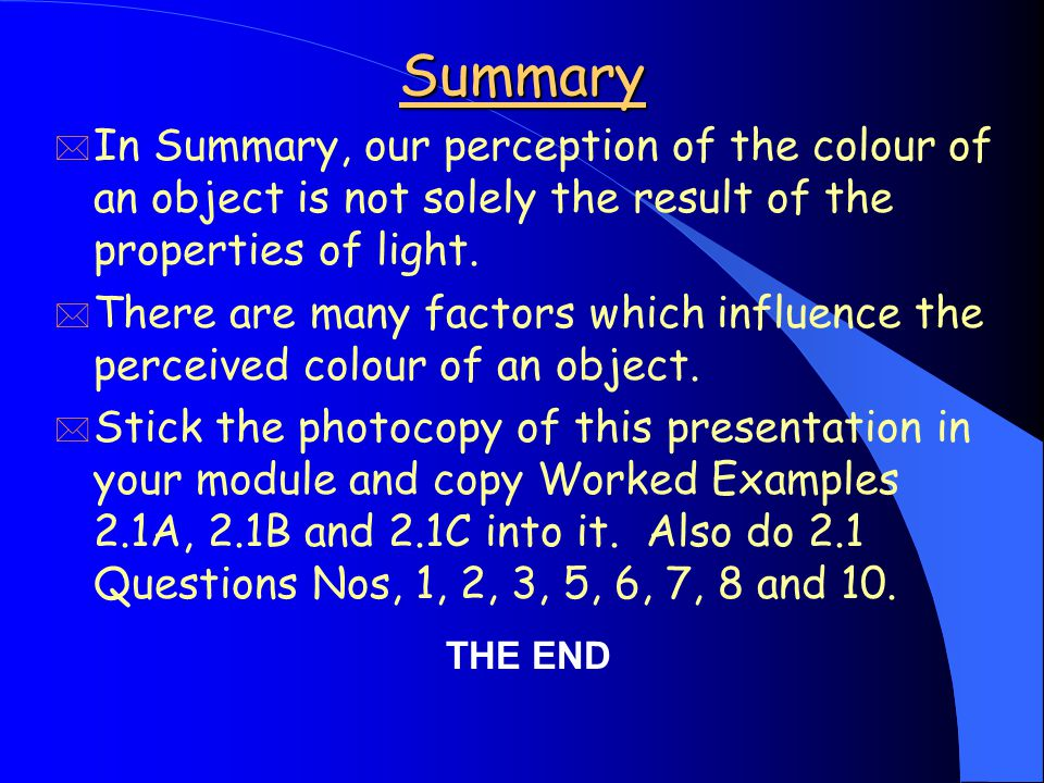 Summary * In Summary, our perception of the colour of an object is not solely the result of the properties of light.