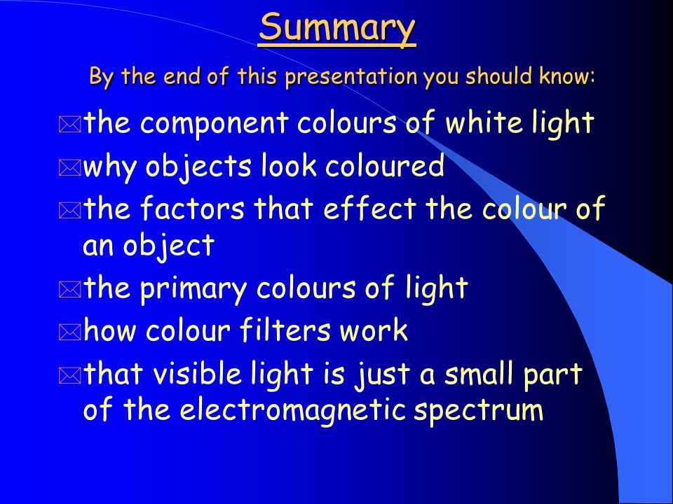 Summary By the end of this presentation you should know: * the component colours of white light * why objects look coloured * the factors that effect the colour of an object * the primary colours of light * how colour filters work * that visible light is just a small part of the electromagnetic spectrum