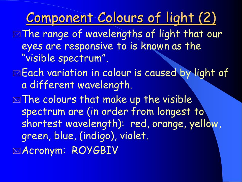 Component Colours of light (2) * The range of wavelengths of light that our eyes are responsive to is known as the visible spectrum .