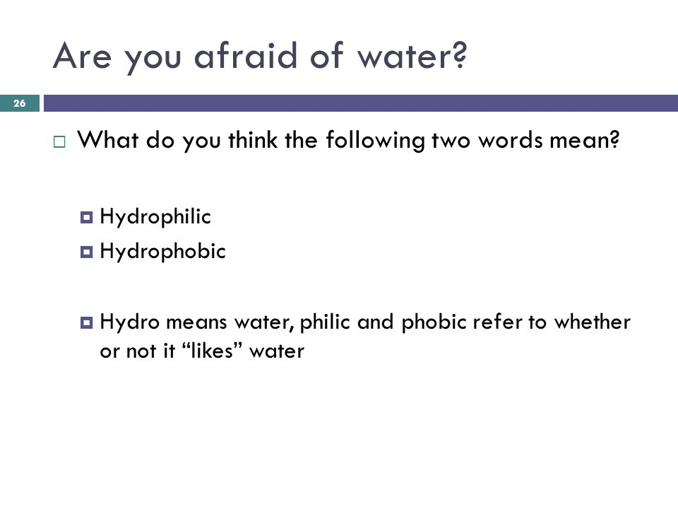 Hydrophilic vs Hydrophobic  Hydrophilic  Any substance that likes water (WATER-LOVING) Ionic or polar substances Most hydrophilic substances dissolve in water (ex salt)  Hydrophobic: any substance that doesn't like water  (WATER –FEARING) Usually nonpolar/non-ionic substance (ex-oil)