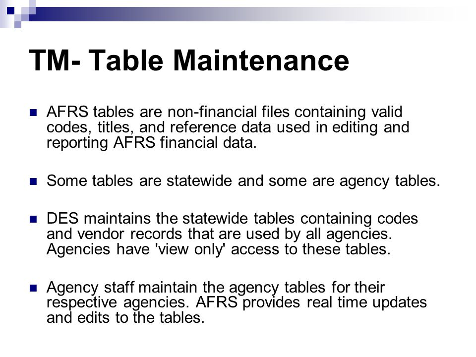 Table Maintenance Menu === AFRS =(TM)============= TABLE MAINTENANCE MENU =============== C105P05C === TR: ______ 1 -- ONLINE TABLES 2 -- CODING TABLES 3 -- SYSTEM CONTROLS 4 -- FEDERAL TABLES 5 -- IRS TABLES 6 -- COST ALLOCATION SYSTEM (CAS) SELECT FUNCTION: _ PF3=RETURN, PF12=MESSAGE, CLEAR=EXIT