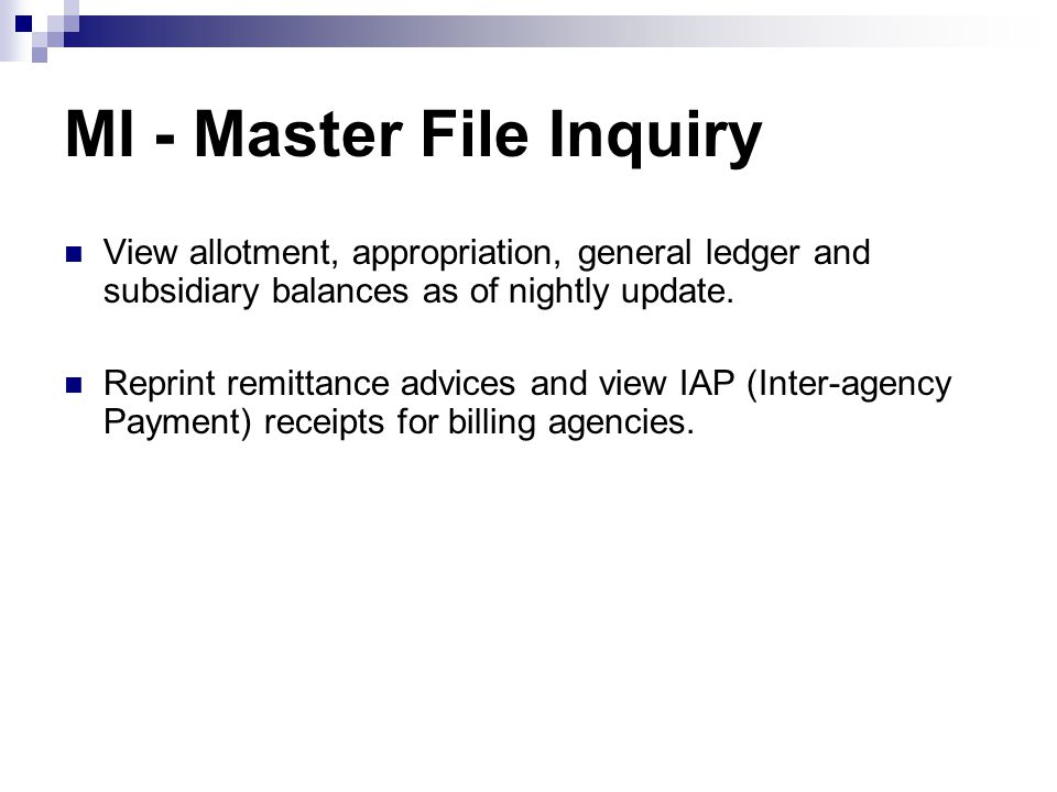 Master File Inquiry Menu === AFRS =(MI)============= MASTER FILE INQUIRY MENU ============= C105P05D === TR: ______ 1 -- APPROPRIATION FILE INQUIRY 7 -- RECENT HISTORY DETAIL 2 -- ALLOTMENT FILE INQUIRY 8 -- PAYMENT WRITE(WW) VIEW 3 -- GENERAL LEDGER FILE INQUIRY 9 -- PAYMENTS MADE TODAY/THIS MONTH 4 -- SUBSIDIARY FILE INQUIRY A -- REPRINT WARRANTS / REMITTANCE 5 -- DOCUMENT FILE VIEW B -- INTER-AGENCY PAYMENTS 6 -- DOCUMENT DETAIL SELECT FUNCTION: _ F3=RETURN F12=MESSAGE CLEAR=EXIT