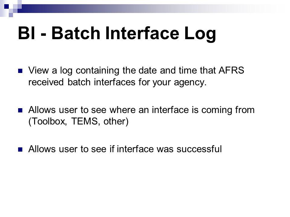 BI - Menu === AFRS ==(BI)============= BATCH INTERFACE LOG ================ C105P070 === TR: ______ POSTING AGENCY: 1030 PAGE 0001 OF 0048 BATCH --RECEIVED- --------- BATCH --------- AGY DATE TIME DATE TYP NUM BN FM COUNT AMOUNT RC OC MESSAGE 1030 051412 1543 120514 JV 900 13 10....6.......96600.00 ER FT ONLINE......