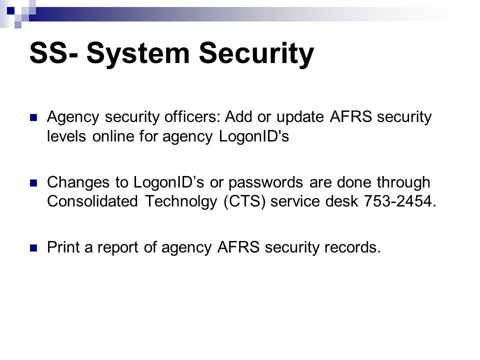 SS – Maintenance Menu === AFRS =(SS)========= SYSTEM SECURITY MAINTENANCE MENU ========= C105P405 === TR: ______ 1 -- SYSTEM SECURITY 2 -- VIEW SYSTEM SECURITY RECORDS 3 -- VIEW AGENCY BATCH TYPE SECURITY SELECT FUNCTION: _ PF3=RETURN, PF12=MESSAGE, CLEAR=EXIT