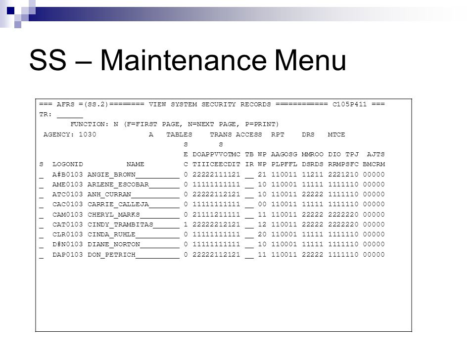 SS – Maintenance Menu === AFRS =(SS.1)========= SYSTEM SECURITY MAINTENANCE ============ C105P412 === TR: ______ FUNCTION: V (A=ADD, C=CHNG, D=DEL, V=VIEW, N=NEXT) AGENCY: 1030 LOGONID: CAM0103 AFRS SECURITY: 0 STOP USE DATE: LAST MOD DATE: 110627 NAME: CHERYL MARKS PHONE: 360 725 2734 BATCH INPUT RELEASE BATCH INPUT RELEASE U* 1 2 JV 2 2 FINANCIAL CJ 2 1 E* 2 2 TRANSACTIONS W* 2 1 BATCH FLAGS PAY MAINT: 1 PROJECT PURGE: 1 TM FLAGS - DT: 2 OI: 1 AI: 1 PI: 1 PC: 1 VE: 2 SWVE: 1 OC: 1 TD: 1 MI: 1 CT : 1 MF FLAGS - APPN: 1 ALLOT: 1 GRANT PRJ: 0 OPERATING: 0 SUBSID: 1 GEN LGR/DOC : 1 RC FLAGS - MRS DESIGN: 2 MRS SUBMIT: 2 RPT REQ: 2 O-D DESIGN: 2 O-D SUBMIT: 2 DR FLAGS - DISB: 2 1099: 2 OMWBE: 2 PURGE: 2 TRAN SEL: 2 PROF: 2 JOBCARD: 0 SC FLAGS - BROADCAST: 0 ACTION MSG: 0 JOB CARD: 0 TRAN RESTRICT: 0 UPDATE SM: 0 F1 ON INPUT FIELD=HELP, F3=RETURN, F12=MESSAGE, PAUSE/BREAK=EXIT