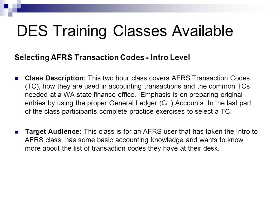 DES Training Classes Available Selecting AFRS Transaction Codes - Advanced Class Description: This two hour class looks at the important parts of an AFRS Transaction Code (TC) and explains the meaning of each part as it relates to selecting a TC for an accounting event.