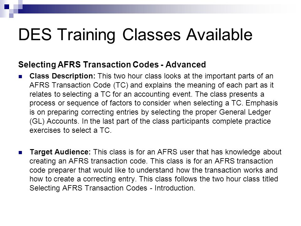 DES Training Classes Available AFRS TRANSACTION INPUT  Class Description: This class provides instruction and hands-on practice in the following AFRS on-line functions: entering financial transactions, using the payment features, reviewing and releasing batches, selecting vendor, correcting errors, warrant cancellation/SOL and reviewing transactions using the master file inquiry screen.