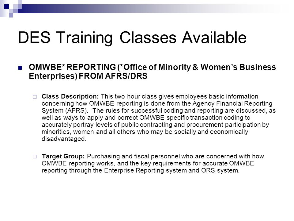 DES Training Classes - ER Enterprise Reporting Financial Reports - for New Users  Class Description: This class provides 1) an overview of the ER infrastructure 2) a demonstration in scheduling and viewing Financial Reports structured through the state intranet, 3) a hands-on session with structured training exercises, providing an opportunity for students to schedule and view financial reports in ER.