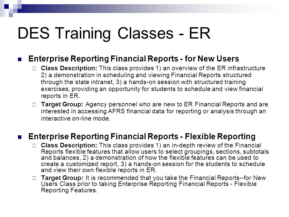 Additional ER Training Enterprise Reporting (ER) - Introduction to the Ad Hoc Tool  Class Description: Learn about the features of the Enterprise Reporting (ER) Ad Hoc Tool allowing users access to statewide financial data over the intranet or Internet.