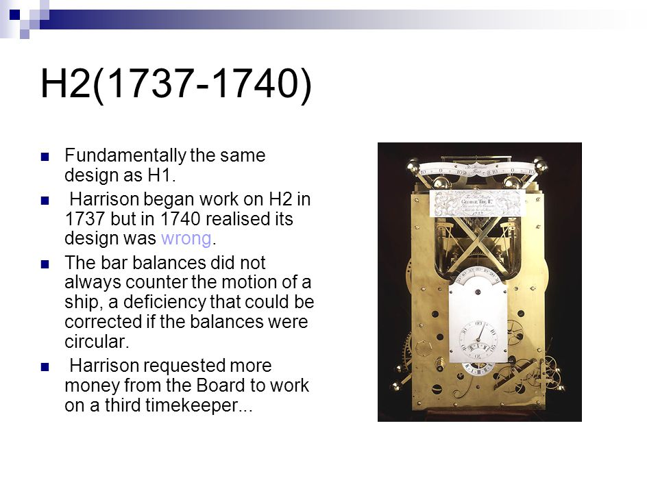 H3(1740-1759) After 19 years of labour, it failed to reach the accuracy required by the Board of Longitude H3 incorporated two inventions of Harrison s; a bimetallic strip, to compensate the balance spring for the effects of changes in temperature, and the caged roller bearing, the ultimate version of his anti- friction devices.