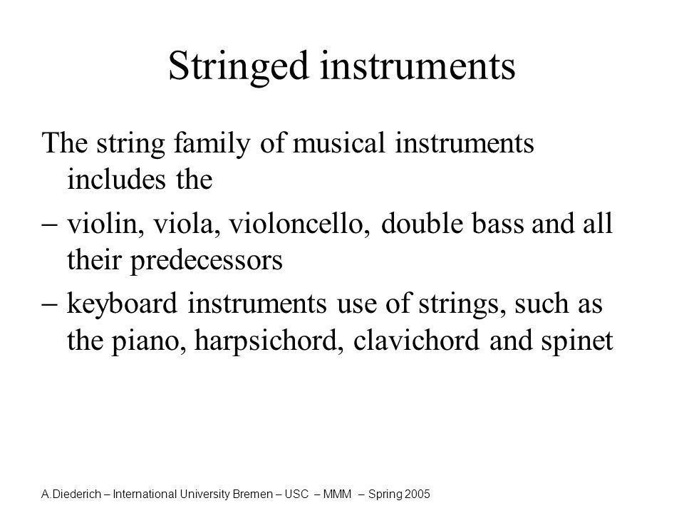 A.Diederich – International University Bremen – USC – MMM – Spring 2005  All stringed instruments consist of one or more strings stretched between two points.