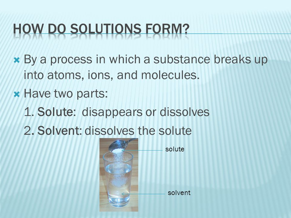  Kool-Aid  Solute: powder mix  Solvent: water **usually more solvent ** because the solvent is usually water it is called the universal solvent **solutions in which water is the solvent are called aqueous solutions