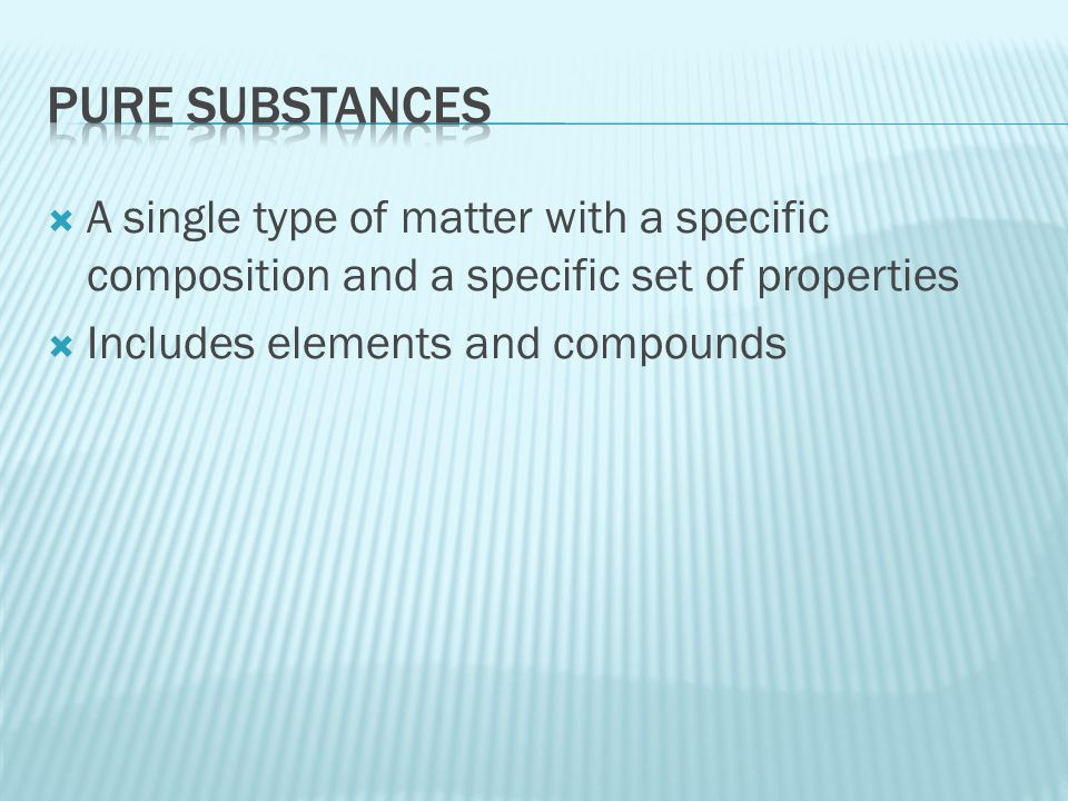  Pure substance  Simplest substances  Cannot be broken down into simpler substances by physical or chemical means  Made up of only one type of atom  Have unique physical and chemical properties  Examples: gold, silver, carbon, helium, calcium, etc.