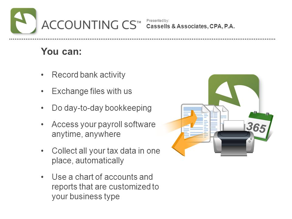Presented by: You can: Manage business activity and financial data for multiple business locations or work sites from one central location Create payroll checks on demand, from anywhere Run up-to-date reports at any time during the reporting period Reconcile online bank transactions automatically See adjustments and notes from us instantly Cassells & Associates, CPA, P.A.