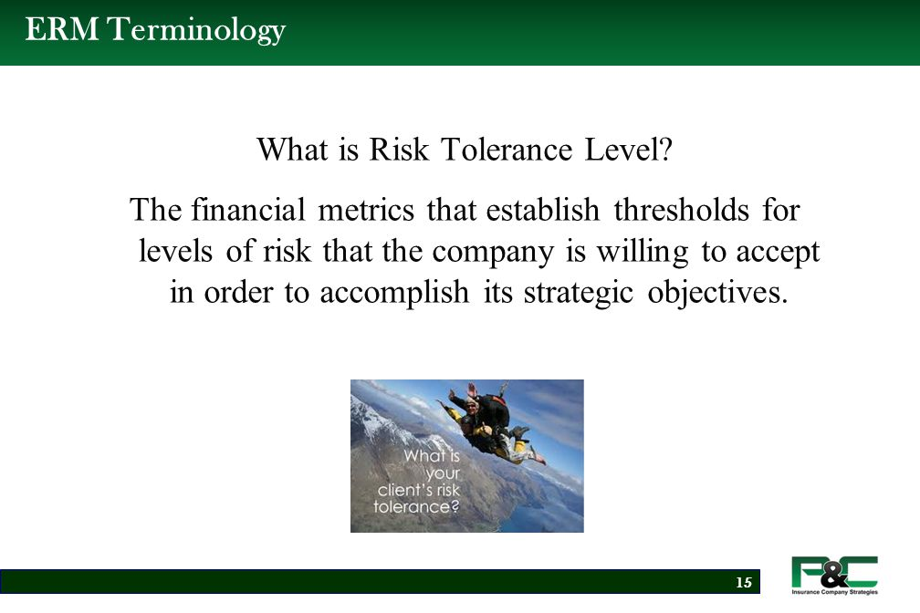 Risk Tolerance Level Examples Enterprise-Wide Risk tolerance Levels  Economic Capital Model: Probability of Ruin at 99.5% VaR, One- Year Out  Best Capital Adequacy Ratio, One Year Out to Achieve/Maintain A- Rating  NAIC Risk Based Capital Greater Than 300  Net Written Premium to Surplus ratio of Less than 1.5 to1  No Greater Than a 10% Loss of Capital From all Risk Factors in Any One Year  Holding Company Debt to Total Capitalization Ratio 16