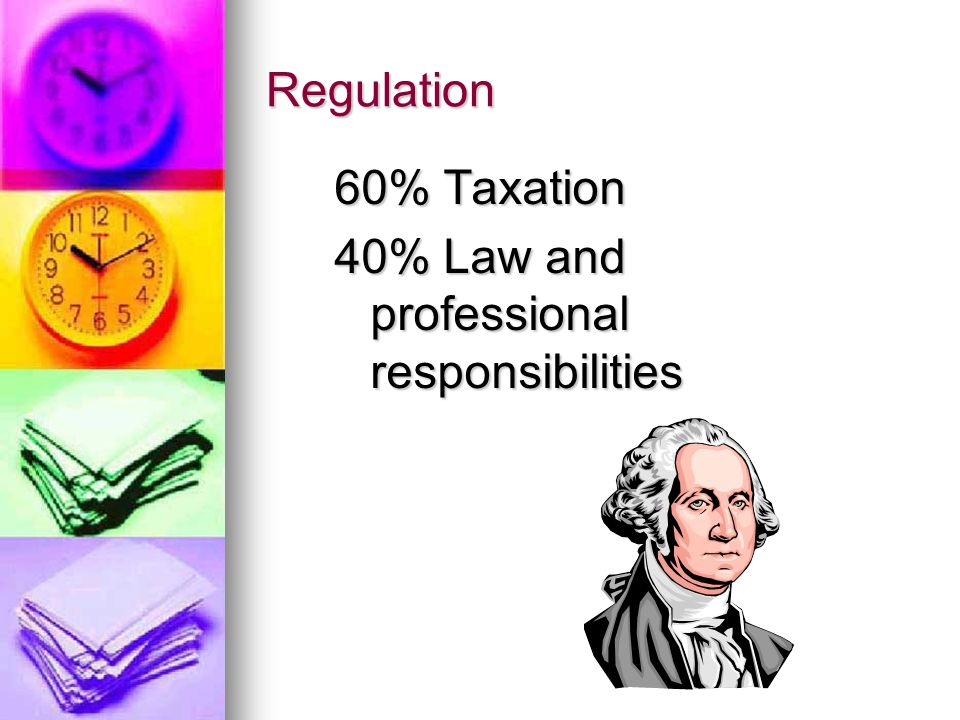Regulation 60% Taxation 40% Law and professional responsibilities
