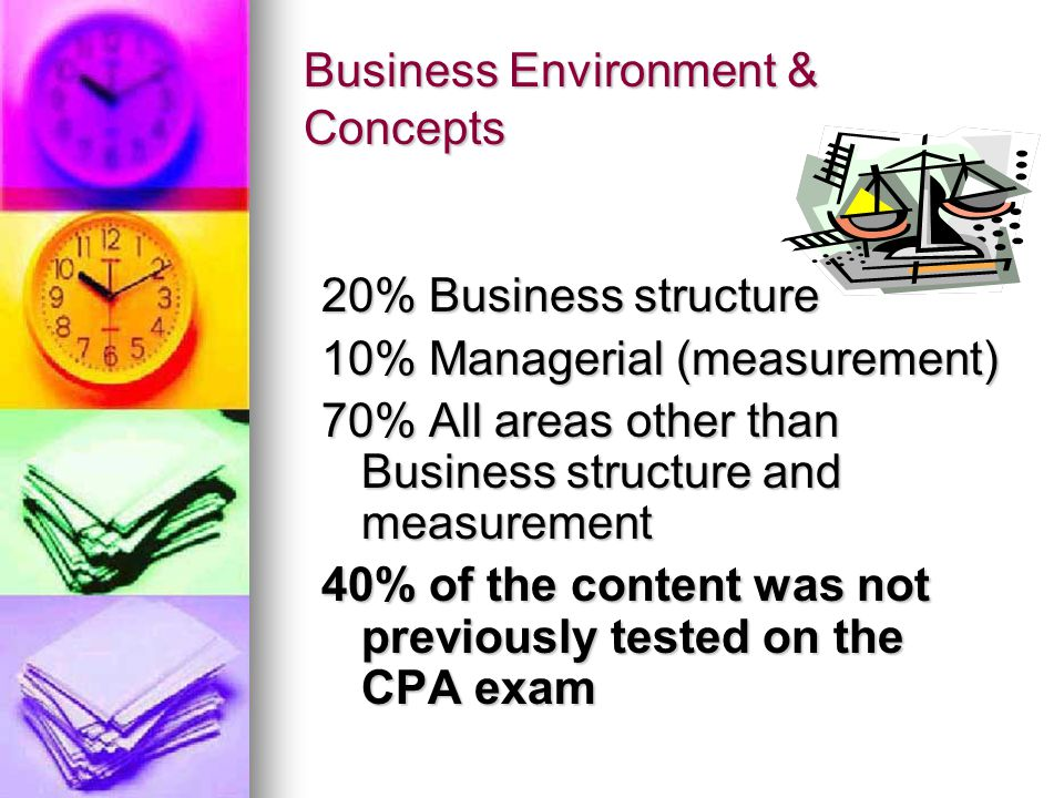 Business Environment & Concepts 20% Business structure 10% Managerial (measurement) 70% All areas other than Business structure and measurement 40% of the content was not previously tested on the CPA exam