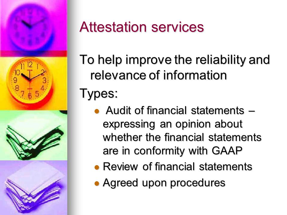 Attestation services To help improve the reliability and relevance of information Types: Audit of financial statements – expressing an opinion about whether the financial statements are in conformity with GAAP Audit of financial statements – expressing an opinion about whether the financial statements are in conformity with GAAP Review of financial statements Review of financial statements Agreed upon procedures Agreed upon procedures