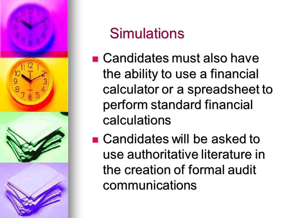 Simulations Candidates must also have the ability to use a financial calculator or a spreadsheet to perform standard financial calculations Candidates must also have the ability to use a financial calculator or a spreadsheet to perform standard financial calculations Candidates will be asked to use authoritative literature in the creation of formal audit communications Candidates will be asked to use authoritative literature in the creation of formal audit communications