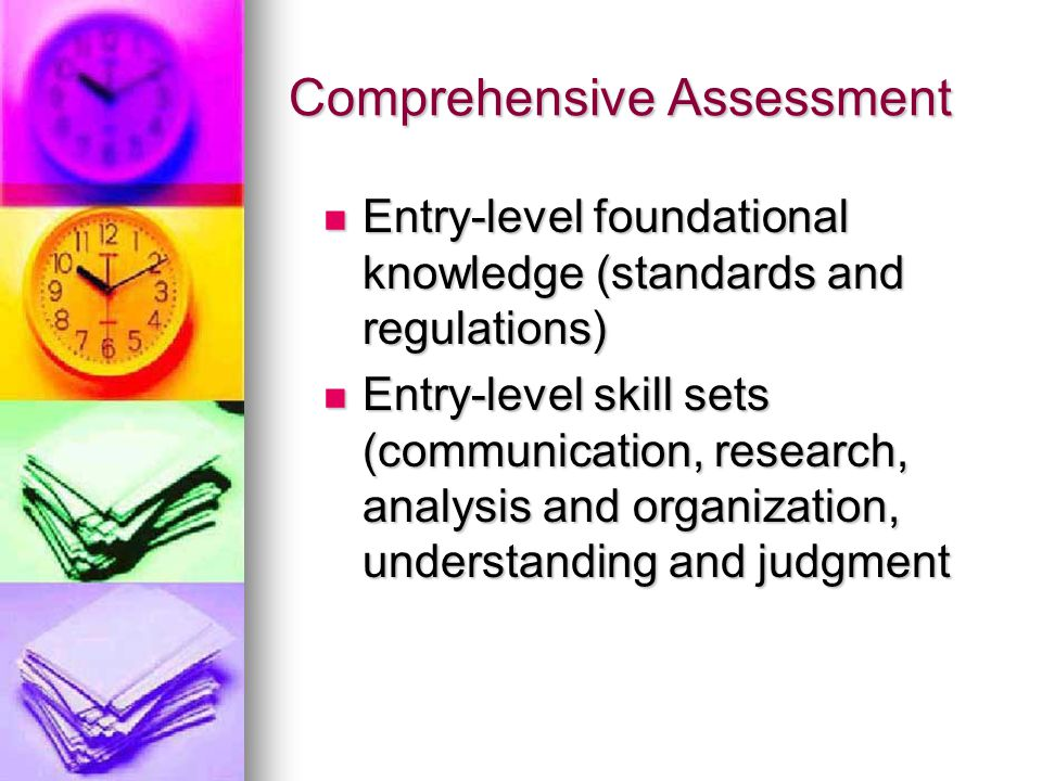 Comprehensive Assessment Entry-level foundational knowledge (standards and regulations) Entry-level foundational knowledge (standards and regulations) Entry-level skill sets (communication, research, analysis and organization, understanding and judgment Entry-level skill sets (communication, research, analysis and organization, understanding and judgment