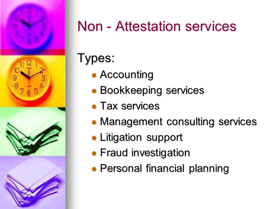 Non - Attestation services Types: Accounting Accounting Bookkeeping services Bookkeeping services Tax services Tax services Management consulting services Management consulting services Litigation support Litigation support Fraud investigation Fraud investigation Personal financial planning Personal financial planning
