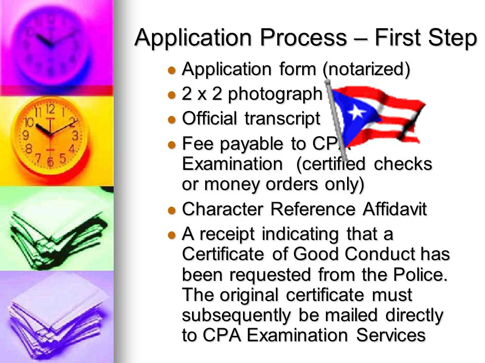 Application Process – First Step Application form (notarized) Application form (notarized) 2 x 2 photograph 2 x 2 photograph Official transcript Official transcript Fee payable to CPA Examination (certified checks or money orders only) Fee payable to CPA Examination (certified checks or money orders only) Character Reference Affidavit Character Reference Affidavit A receipt indicating that a Certificate of Good Conduct has been requested from the Police.