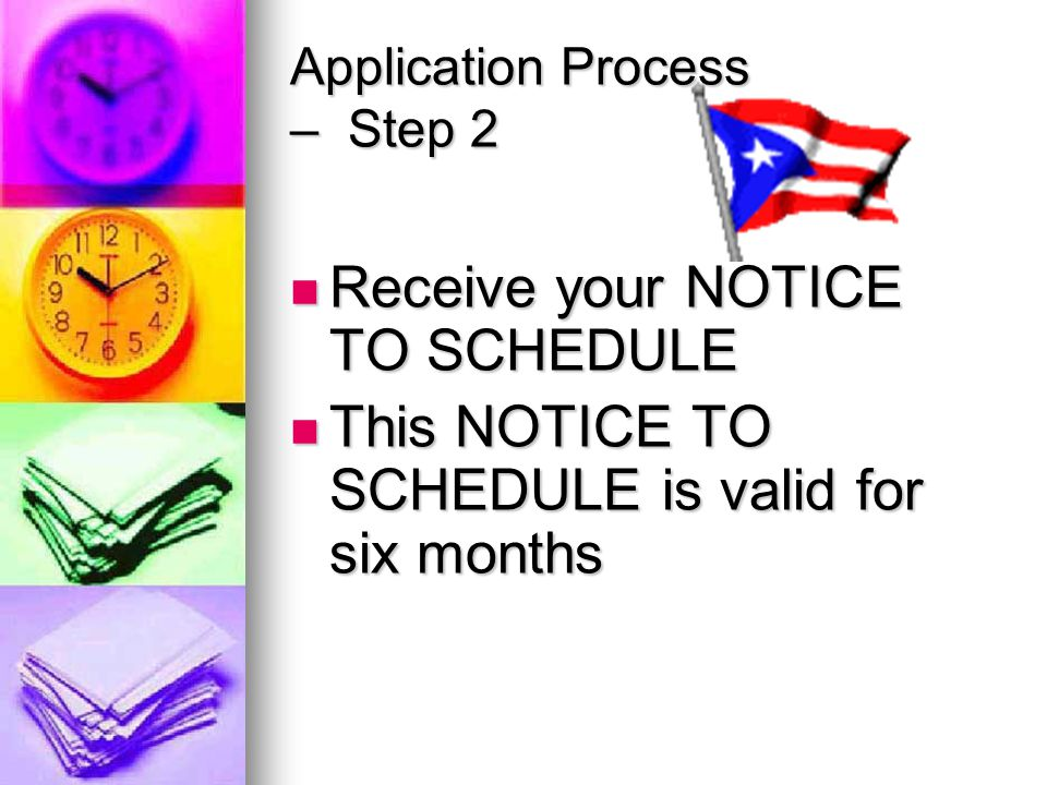 Application Process – Step 2 Receive your NOTICE TO SCHEDULE Receive your NOTICE TO SCHEDULE This NOTICE TO SCHEDULE is valid for six months This NOTICE TO SCHEDULE is valid for six months
