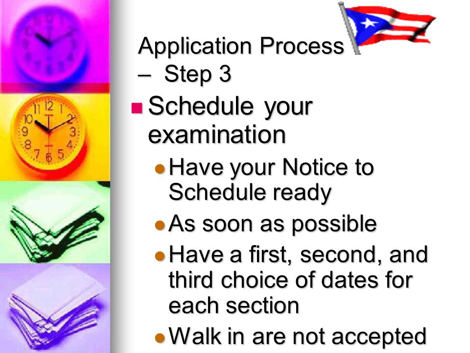 Application Process – Step 3 Schedule your examination Schedule your examination Have your Notice to Schedule ready Have your Notice to Schedule ready As soon as possible As soon as possible Have a first, second, and third choice of dates for each section Have a first, second, and third choice of dates for each section Walk in are not accepted Walk in are not accepted