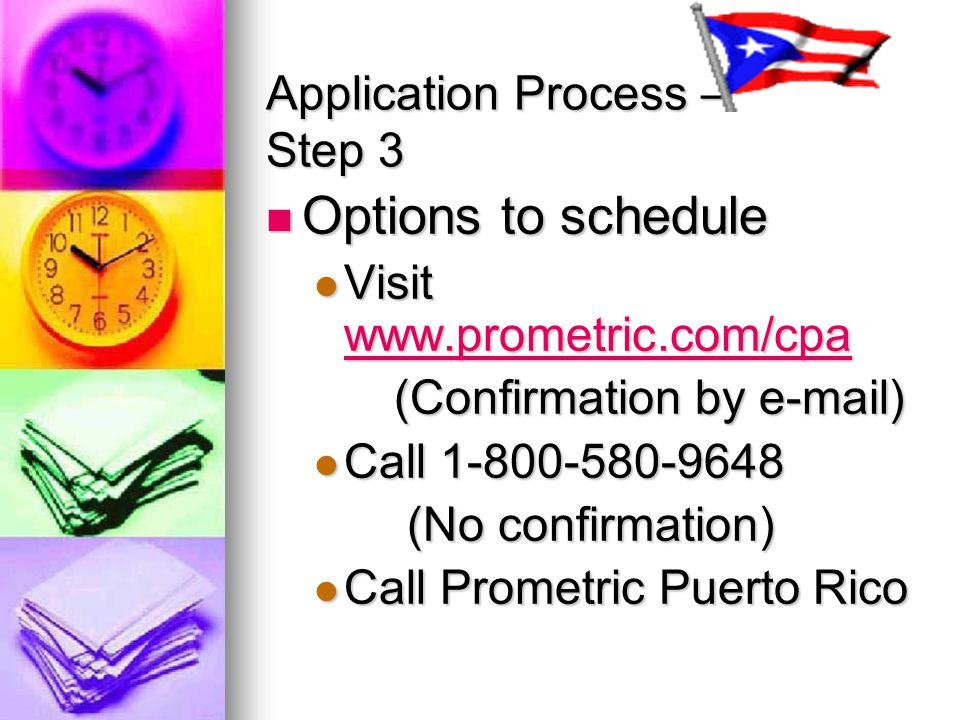 Application Process – Step 3 Options to schedule Options to schedule Visit www.prometric.com/cpa Visit www.prometric.com/cpa www.prometric.com/cpa (Confirmation by e-mail) (Confirmation by e-mail) Call 1-800-580-9648 Call 1-800-580-9648 (No confirmation) (No confirmation) Call Prometric Puerto Rico Call Prometric Puerto Rico