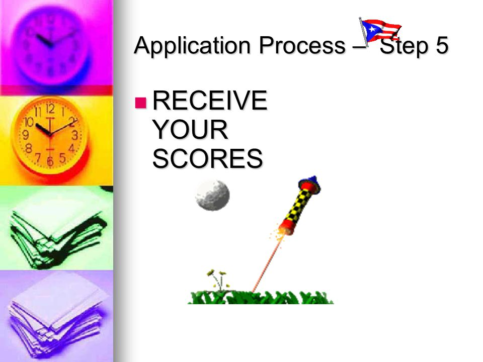 Application Process – Step 5 RECEIVE YOUR SCORES RECEIVE YOUR SCORES