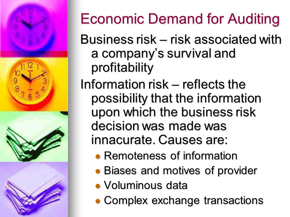 Economic Demand for Auditing Business risk – risk associated with a company's survival and profitability Information risk – reflects the possibility that the information upon which the business risk decision was made was innacurate.