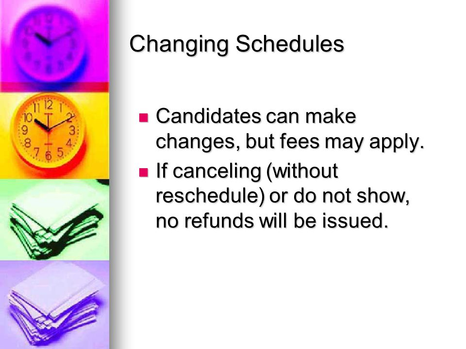 Changing Schedules Candidates can make changes, but fees may apply.