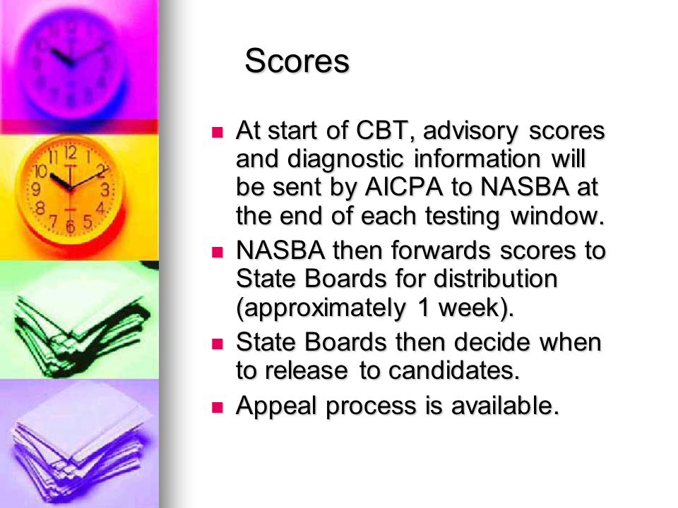 Scores At start of CBT, advisory scores and diagnostic information will be sent by AICPA to NASBA at the end of each testing window.