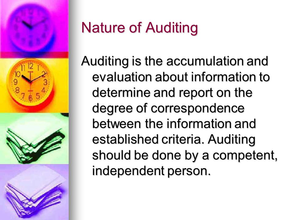 Nature of Auditing Auditing is the accumulation and evaluation about information to determine and report on the degree of correspondence between the information and established criteria.