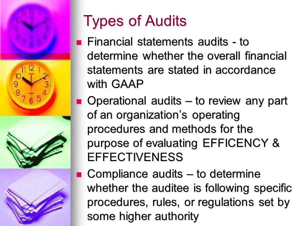 Types of Audits Financial statements audits - to determine whether the overall financial statements are stated in accordance with GAAP Financial statements audits - to determine whether the overall financial statements are stated in accordance with GAAP Operational audits – to review any part of an organization's operating procedures and methods for the purpose of evaluating EFFICENCY & EFFECTIVENESS Operational audits – to review any part of an organization's operating procedures and methods for the purpose of evaluating EFFICENCY & EFFECTIVENESS Compliance audits – to determine whether the auditee is following specific procedures, rules, or regulations set by some higher authority Compliance audits – to determine whether the auditee is following specific procedures, rules, or regulations set by some higher authority