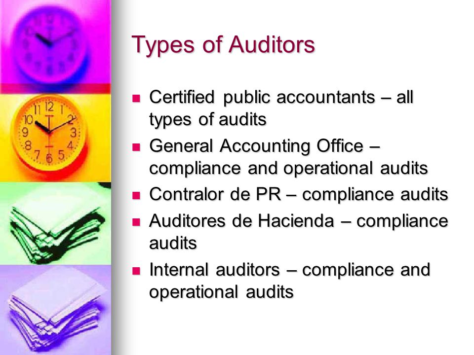 Types of Auditors Certified public accountants – all types of audits Certified public accountants – all types of audits General Accounting Office – compliance and operational audits General Accounting Office – compliance and operational audits Contralor de PR – compliance audits Contralor de PR – compliance audits Auditores de Hacienda – compliance audits Auditores de Hacienda – compliance audits Internal auditors – compliance and operational audits Internal auditors – compliance and operational audits