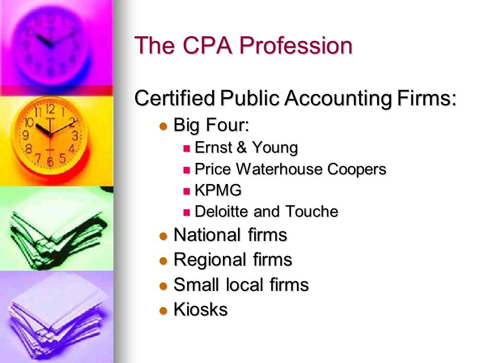 The CPA Profession Certified Public Accounting Firms: Big Four: Big Four: Ernst & Young Ernst & Young Price Waterhouse Coopers Price Waterhouse Coopers KPMG KPMG Deloitte and Touche Deloitte and Touche National firms National firms Regional firms Regional firms Small local firms Small local firms Kiosks Kiosks